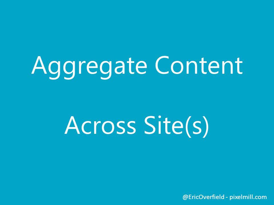 Aggregate Content Across Site(s) @EricOverfield - pixelmill.com