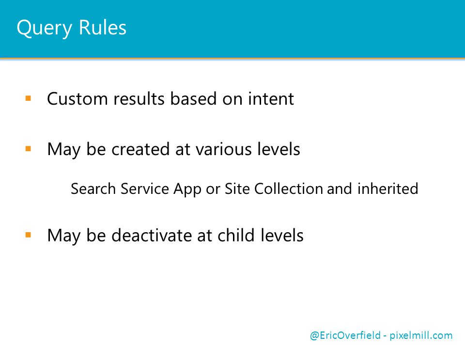 Query Rules Custom results based on intent May be created at various levels Search Service App or Site Collection and inherited @EricOverfield - pixelmill.com May be deactivate at child levels