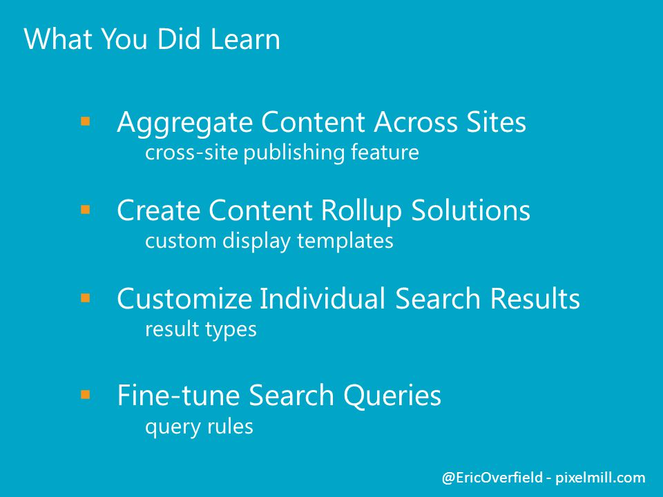 What You Did Learn Aggregate Content Across Sites cross-site publishing feature Create Content Rollup Solutions custom display templates Customize Individual Search Results result types Fine-tune Search Queries query rules @EricOverfield - pixelmill.com