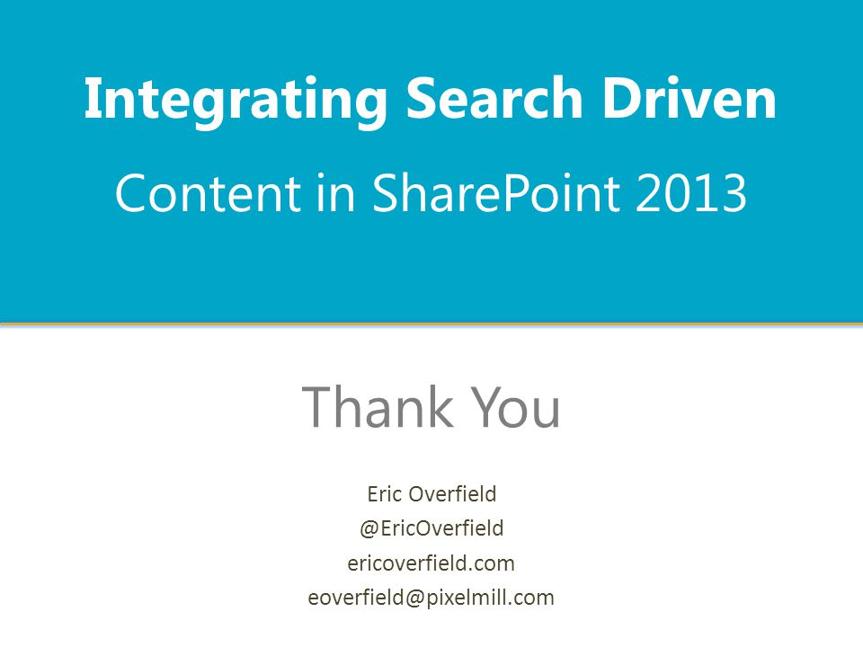 Content in SharePoint 2013 Integrating Search Driven Thank You Eric Overfield @EricOverfield ericoverfield.com eoverfield@pixelmill.com