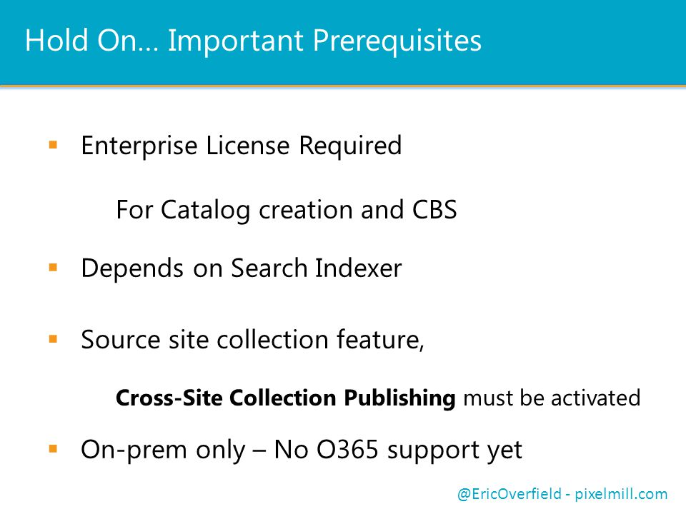 Hold On… Important Prerequisites Enterprise License Required For Catalog creation and CBS Depends on Search Indexer @EricOverfield - pixelmill.com Source site collection feature, Cross-Site Collection Publishing must be activated On-prem only – No O365 support yet