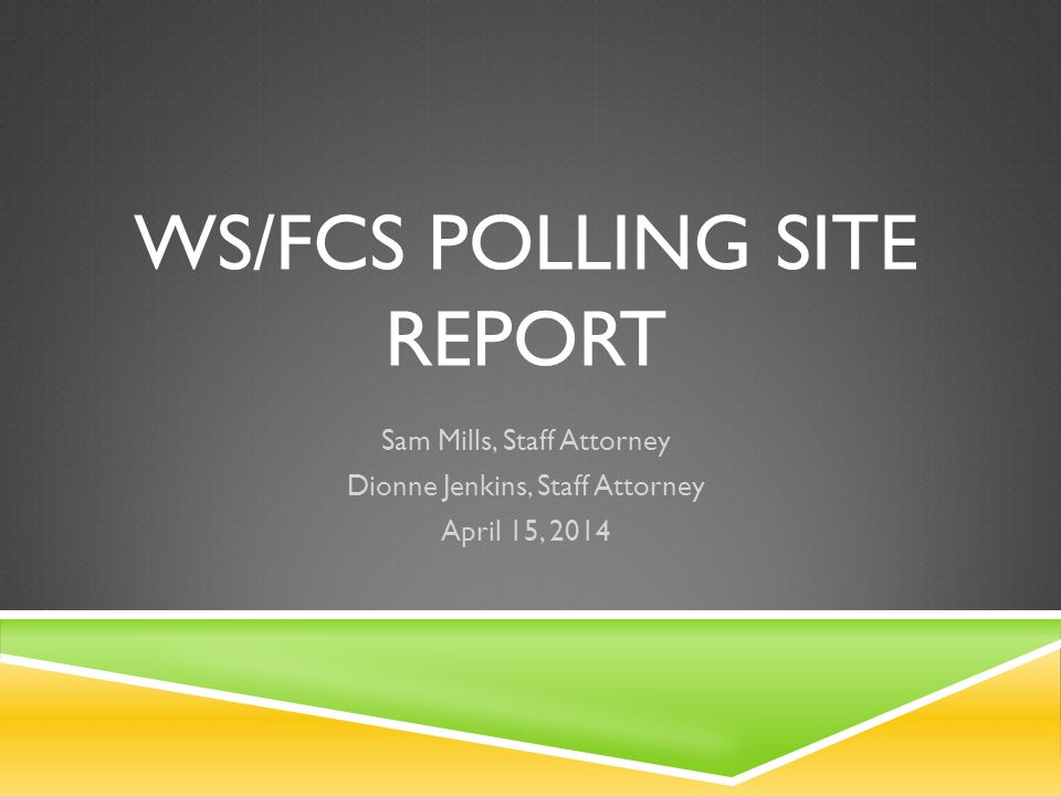WS/FCS POLLING SITE REPORT Sam Mills, Staff Attorney Dionne Jenkins, Staff Attorney April 15, 2014