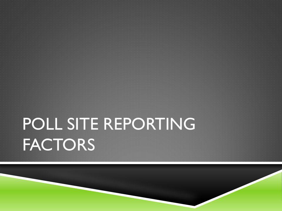 POLL SITE REPORTING FACTORS