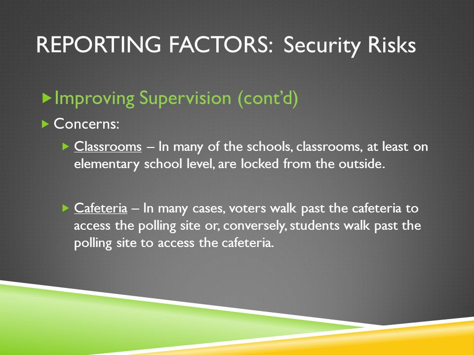 REPORTING FACTORS: Security Risks Improving Supervision (contd) Concerns: Classrooms – In many of the schools, classrooms, at least on elementary scho