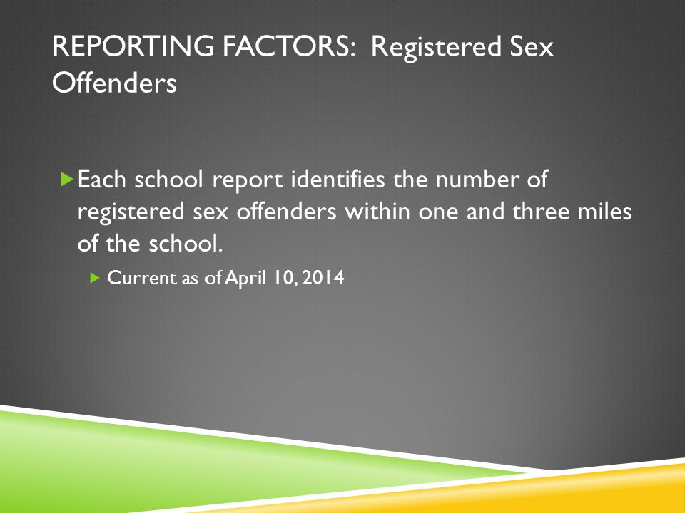 REPORTING FACTORS: Registered Sex Offenders Each school report identifies the number of registered sex offenders within one and three miles of the sch