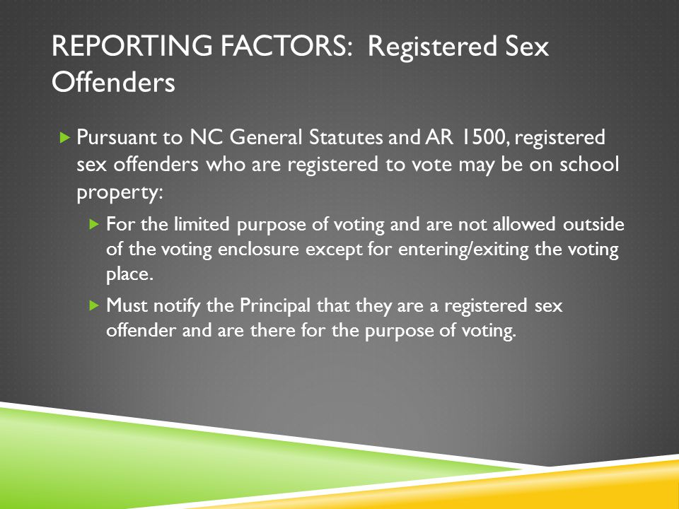 REPORTING FACTORS: Registered Sex Offenders Pursuant to NC General Statutes and AR 1500, registered sex offenders who are registered to vote may be on