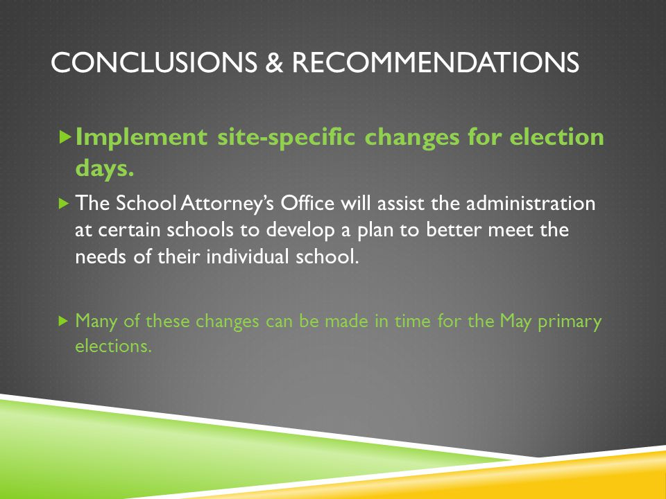 CONCLUSIONS & RECOMMENDATIONS Implement site-specific changes for election days. The School Attorneys Office will assist the administration at certain