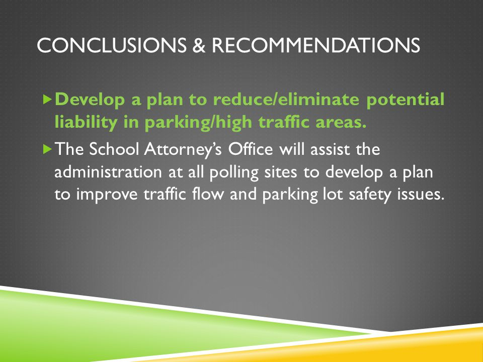 CONCLUSIONS & RECOMMENDATIONS Develop a plan to reduce/eliminate potential liability in parking/high traffic areas. The School Attorneys Office will a