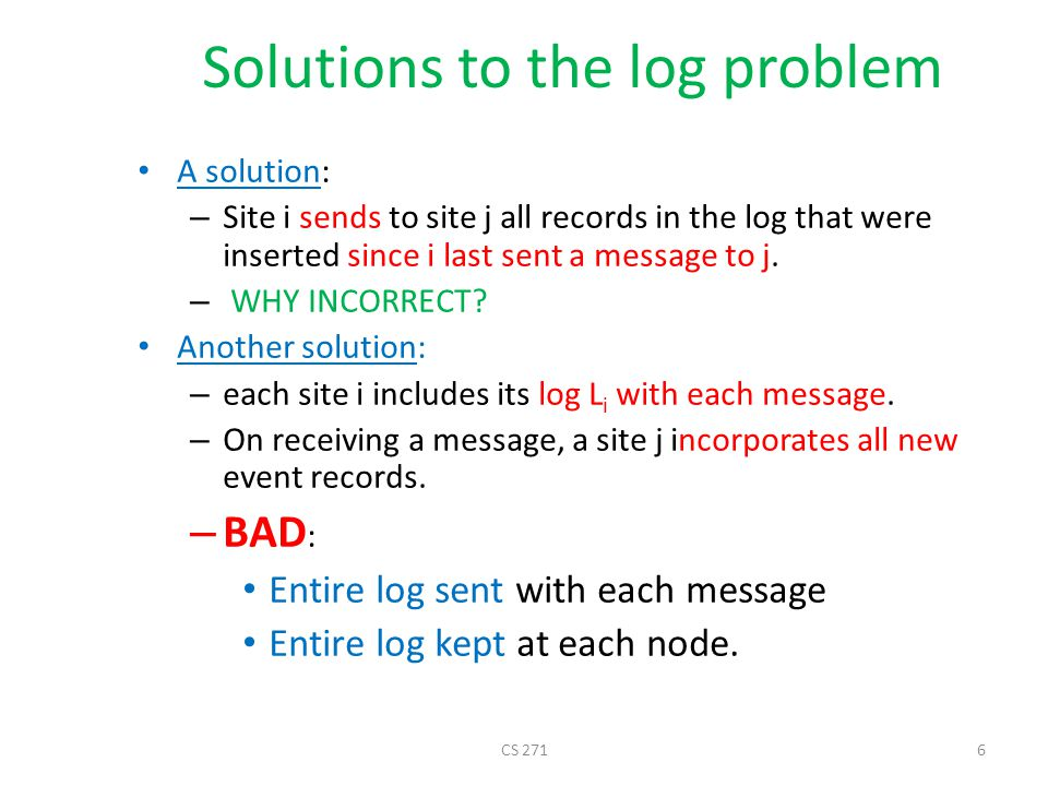Solutions to the log problem A solution: – Site i sends to site j all records in the log that were inserted since i last sent a message to j. – WHY IN