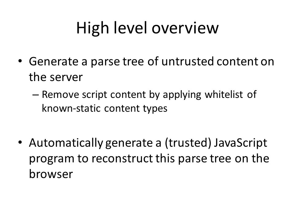 High level overview Generate a parse tree of untrusted content on the server – Remove script content by applying whitelist of known-static content typ