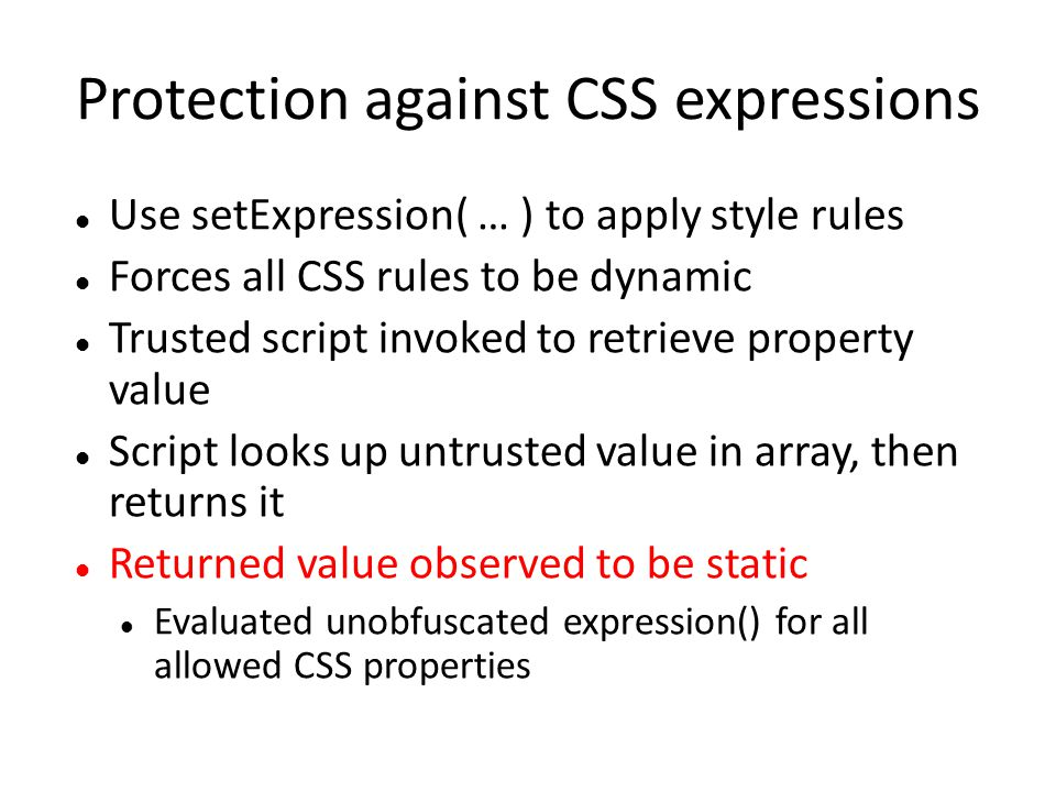 Protection against CSS expressions Use setExpression( … ) to apply style rules Forces all CSS rules to be dynamic Trusted script invoked to retrieve p