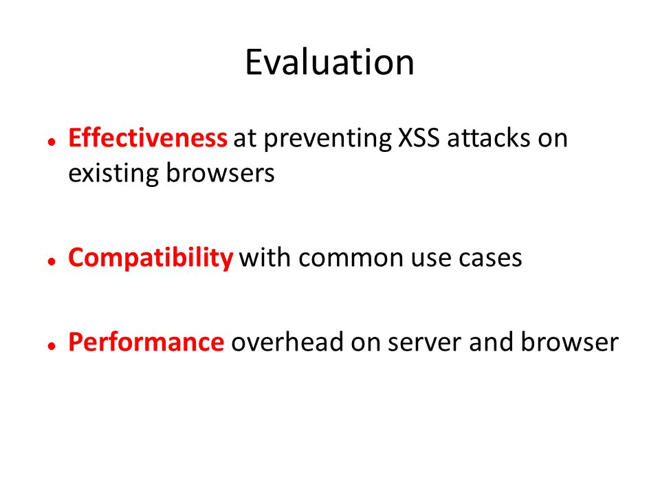 Effectiveness at preventing XSS attacks on existing browsers Compatibility with common use cases Performance overhead on server and browser
