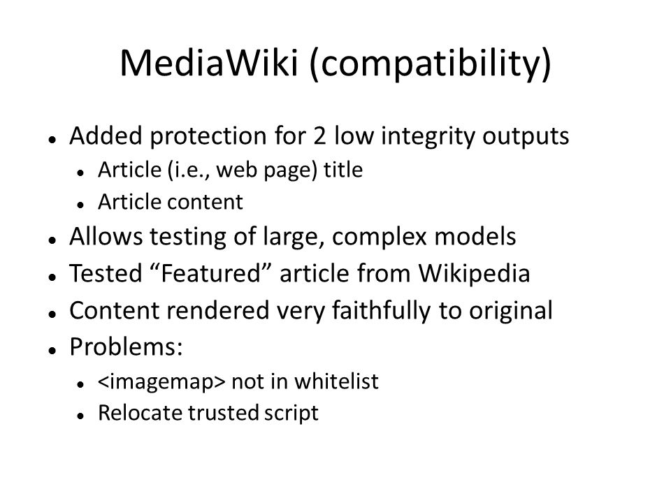 MediaWiki (compatibility) Added protection for 2 low integrity outputs Article (i.e., web page) title Article content Allows testing of large, complex