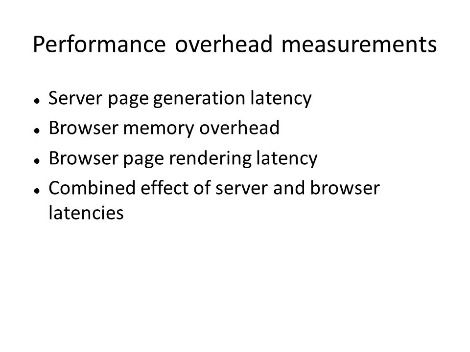 Performance overhead measurements Server page generation latency Browser memory overhead Browser page rendering latency Combined effect of server and