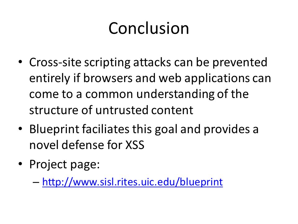 Conclusion Cross-site scripting attacks can be prevented entirely if browsers and web applications can come to a common understanding of the structure