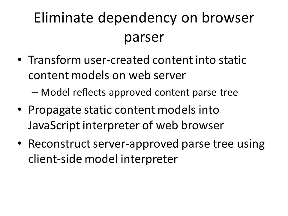 Eliminate dependency on browser parser Transform user-created content into static content models on web server – Model reflects approved content parse
