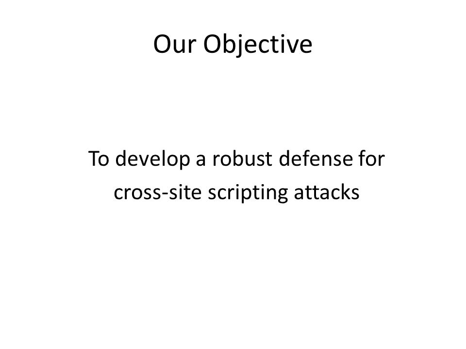Our Objective To develop a robust defense for cross-site scripting attacks
