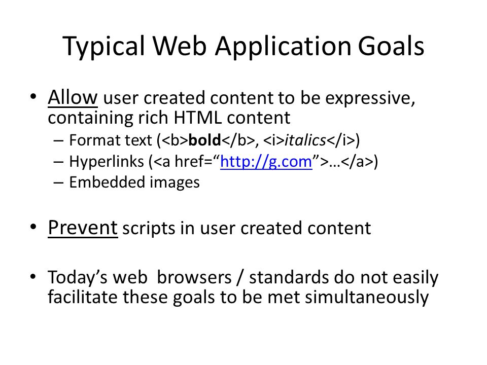 Typical Web Application Goals Allow user created content to be expressive, containing rich HTML content – Format text ( bold, italics ) – Hyperlinks (