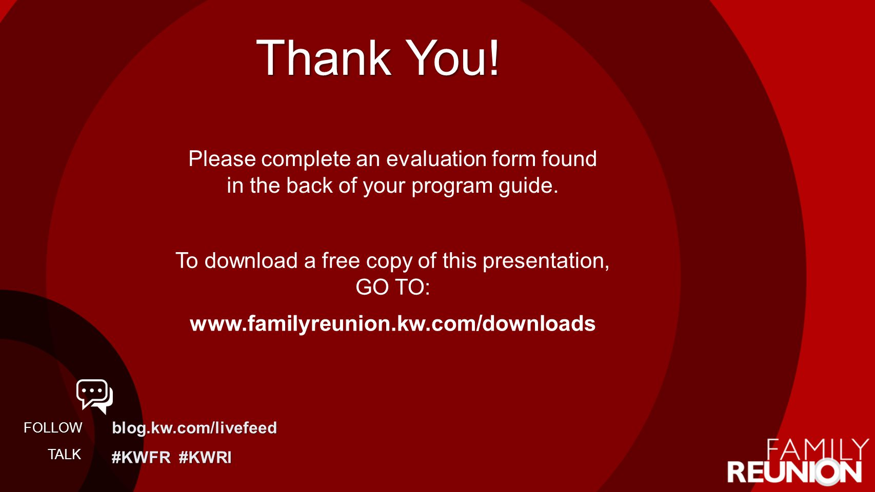 blog.kw.com/livefeed #KWFR #KWRI FOLLOW TALK Thank You! Please complete an evaluation form found in the back of your program guide. To download a free