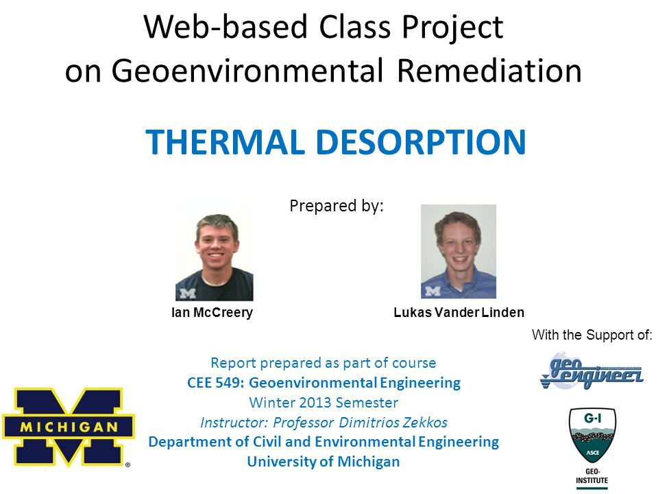 Web-based Class Project on Geoenvironmental Remediation Report prepared as part of course CEE 549: Geoenvironmental Engineering Winter 2013 Semester Instructor: Professor Dimitrios Zekkos Department of Civil and Environmental Engineering University of Michigan THERMAL DESORPTION Prepared by: Ian McCreery Lukas Vander Linden With the Support of: