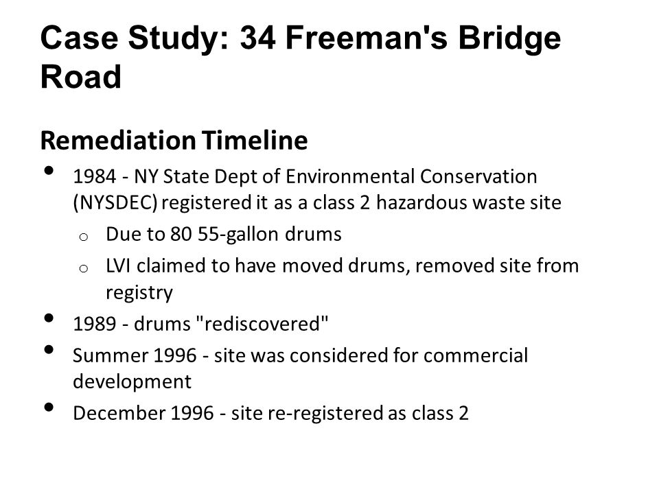 Case Study: 34 Freeman s Bridge Road Remediation Timeline 1984 - NY State Dept of Environmental Conservation (NYSDEC) registered it as a class 2 hazardous waste site o Due to 80 55-gallon drums o LVI claimed to have moved drums, removed site from registry 1989 - drums rediscovered Summer 1996 - site was considered for commercial development December 1996 - site re-registered as class 2