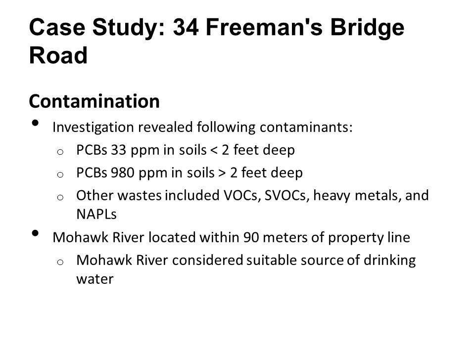 Case Study: 34 Freeman's Bridge Road Contamination Investigation revealed following contaminants: o PCBs 33 ppm in soils < 2 feet deep o PCBs 980 ppm