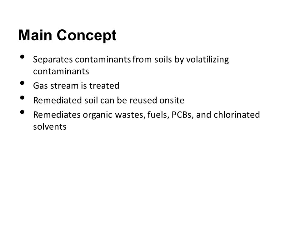 Main Concept Separates contaminants from soils by volatilizing contaminants Gas stream is treated Remediated soil can be reused onsite Remediates orga