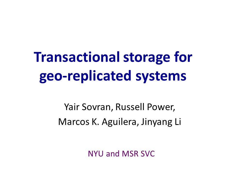 Conclusion PSI is a good tradeoff for geo-replicated storage – Allows fast commit with asynchronous replication – Prohibits write-write conflict and preserves causality Walter realizes PSI efficiently – Preferred site – Conflict-free counting set