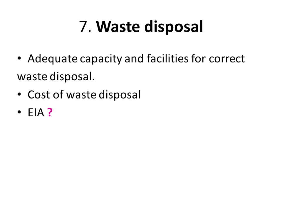 7. Waste disposal Adequate capacity and facilities for correct waste disposal. Cost of waste disposal EIA ?