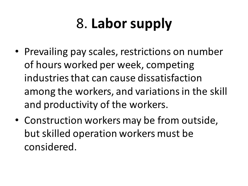 8. Labor supply Prevailing pay scales, restrictions on number of hours worked per week, competing industries that can cause dissatisfaction among the
