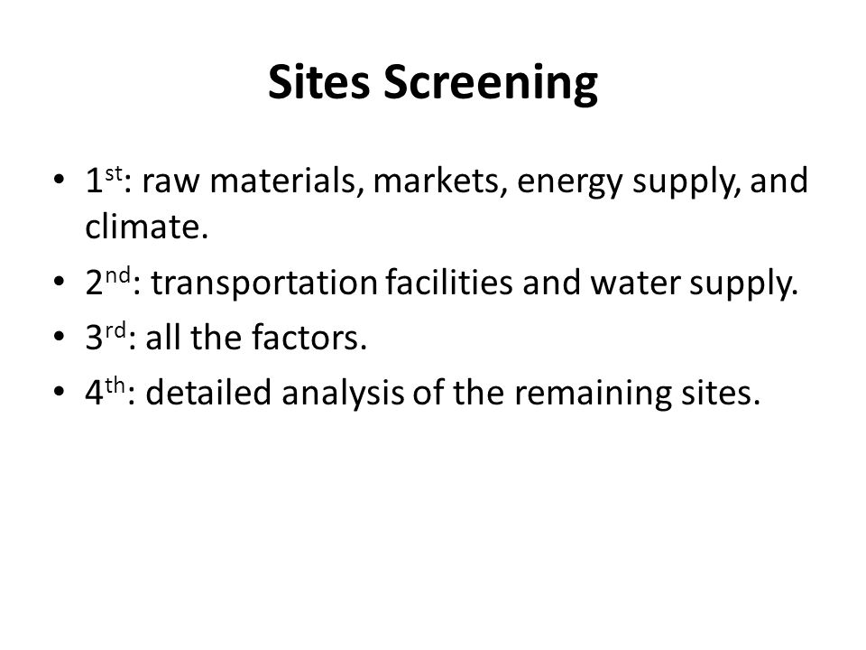 Sites Screening 1 st : raw materials, markets, energy supply, and climate. 2 nd : transportation facilities and water supply. 3 rd : all the factors.