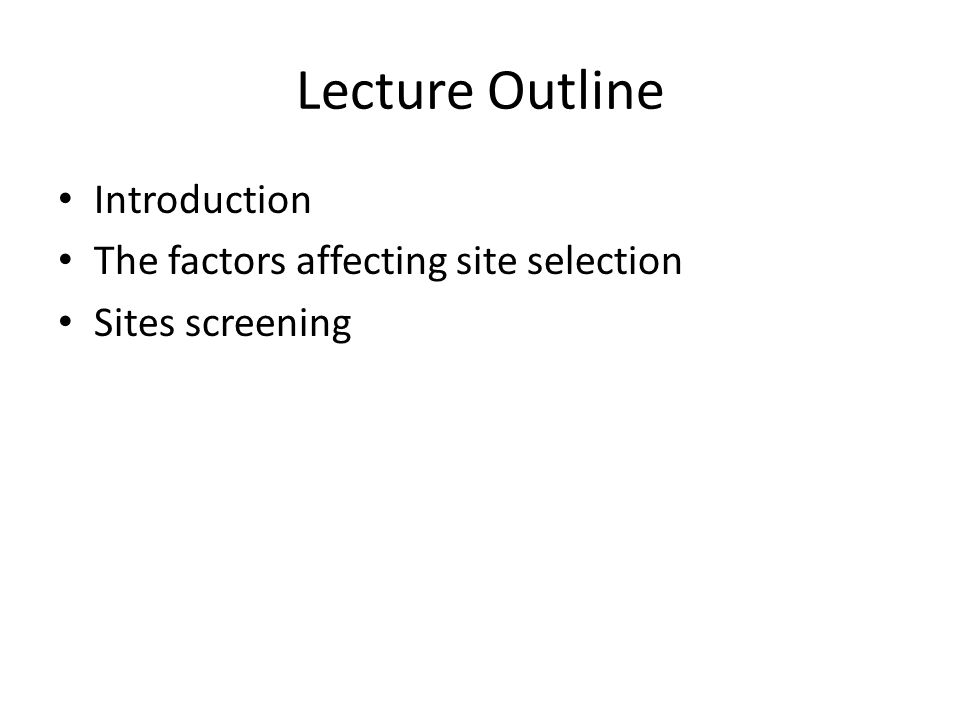 Lecture Outline Introduction The factors affecting site selection Sites screening