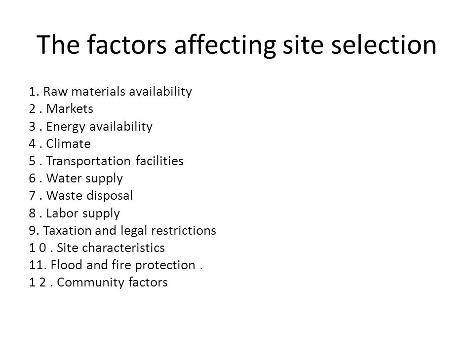 The factors affecting site selection 1. Raw materials availability 2. Markets 3. Energy availability 4. Climate 5. Transportation facilities 6. Water