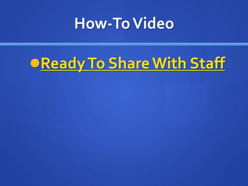 How-To Video Ready To Share With Staff Ready To Share With Staff Ready To Share With Staff Ready To Share With Staff