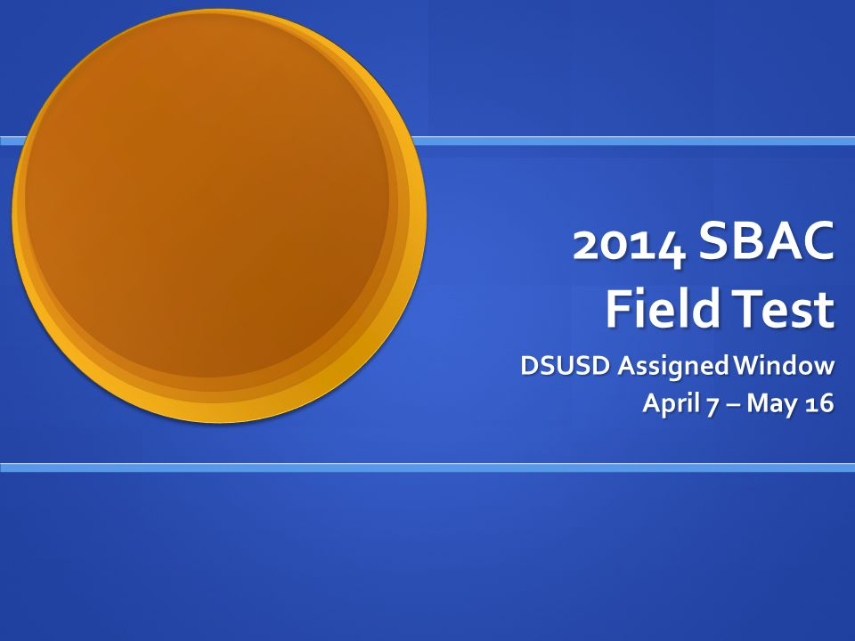 2014 SBAC Field Test DSUSD Assigned Window April 7 – May 16