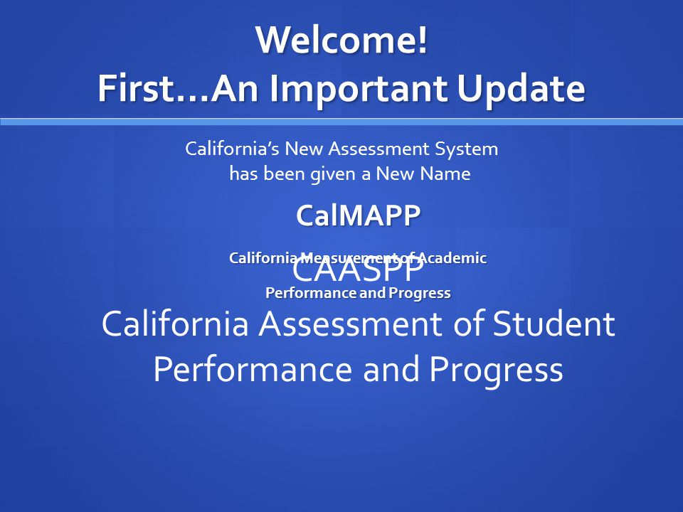Welcome! First…An Important Update CalMAPP California Measurement of Academic Performance and Progress Californias New Assessment System has been give