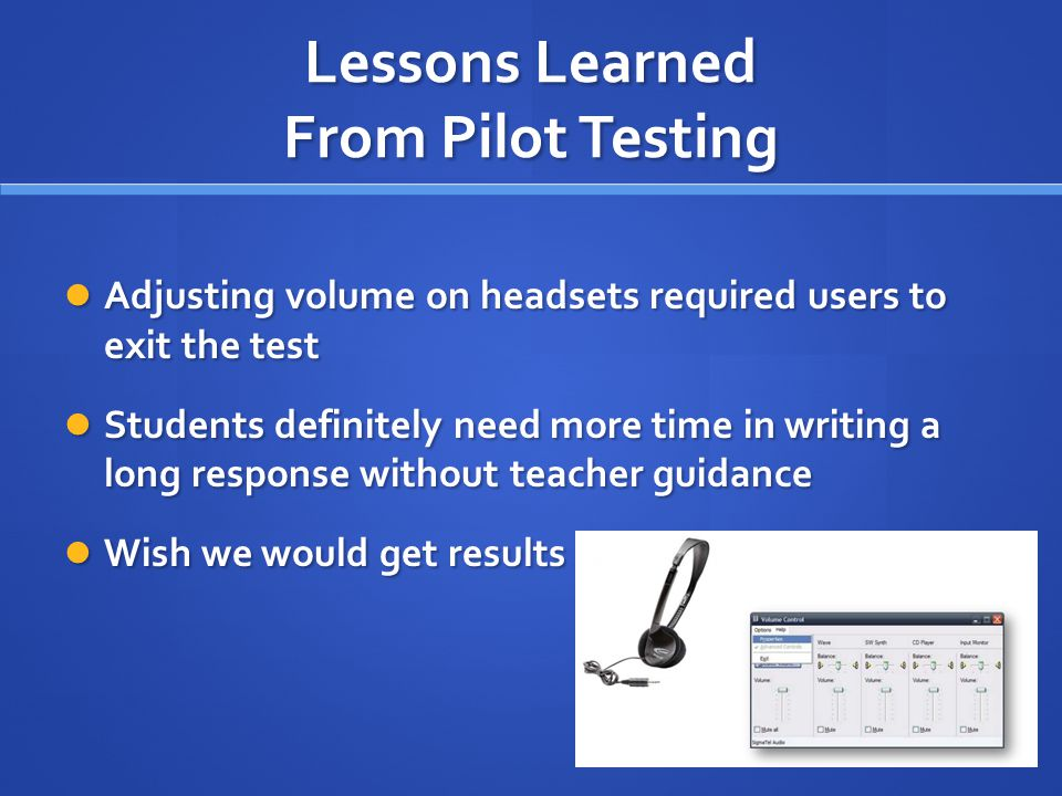 Lessons Learned From Pilot Testing Adjusting volume on headsets required users to exit the test Adjusting volume on headsets required users to exit th