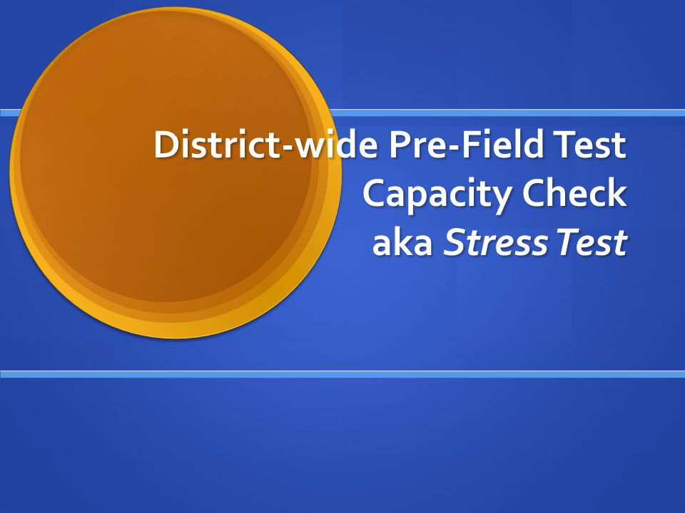 District-wide Pre-Field Test Capacity Check aka Stress Test