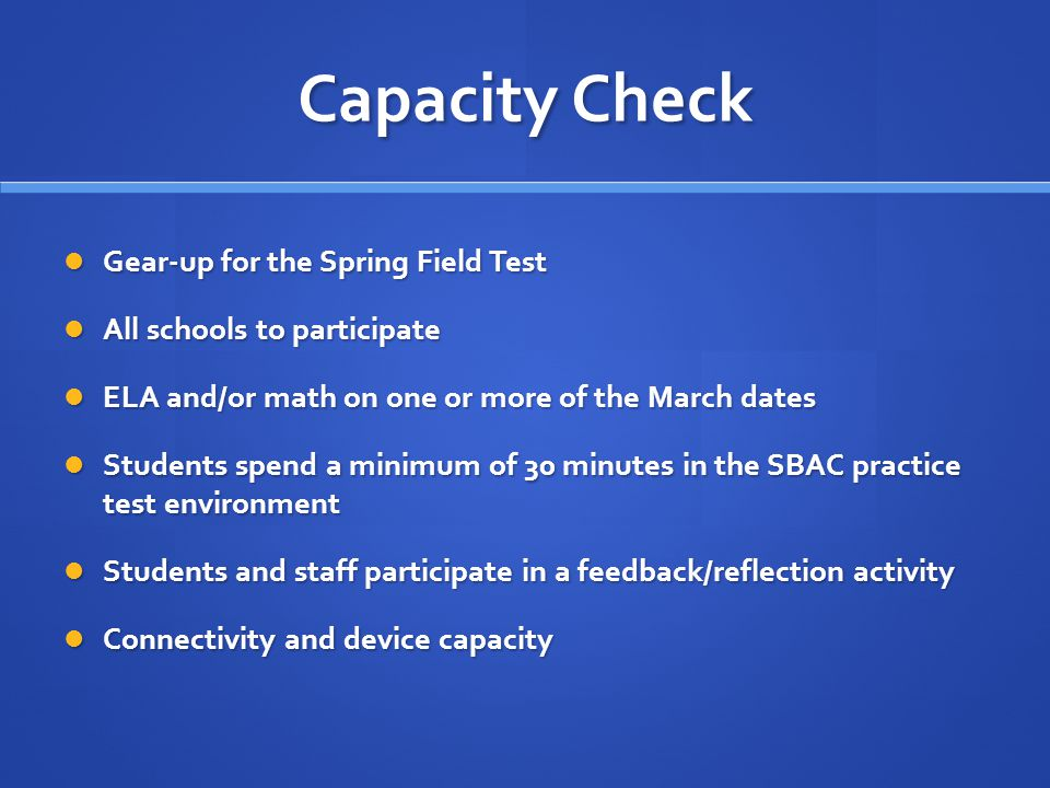 Capacity Check Gear-up for the Spring Field Test Gear-up for the Spring Field Test All schools to participate All schools to participate ELA and/or ma