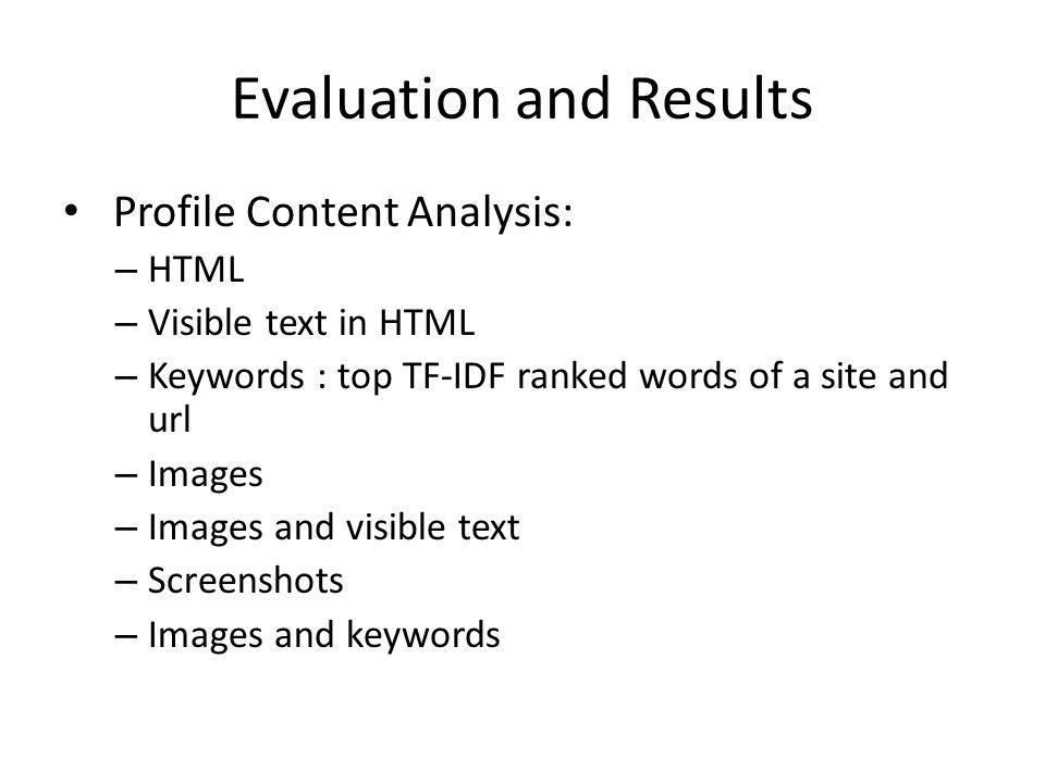Evaluation and Results Profile Content Analysis: – HTML – Visible text in HTML – Keywords : top TF-IDF ranked words of a site and url – Images – Image