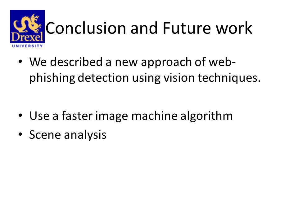 Conclusion and Future work We described a new approach of web- phishing detection using vision techniques. Use a faster image machine algorithm Scene
