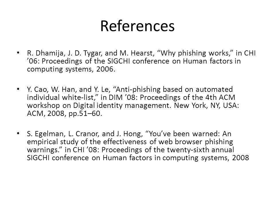 References R. Dhamija, J. D. Tygar, and M. Hearst, Why phishing works, in CHI 06: Proceedings of the SIGCHI conference on Human factors in computing s