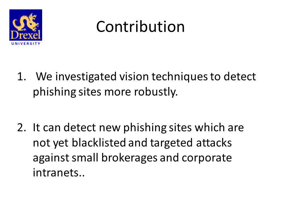 Contribution 1. We investigated vision techniques to detect phishing sites more robustly. 2.It can detect new phishing sites which are not yet blackli