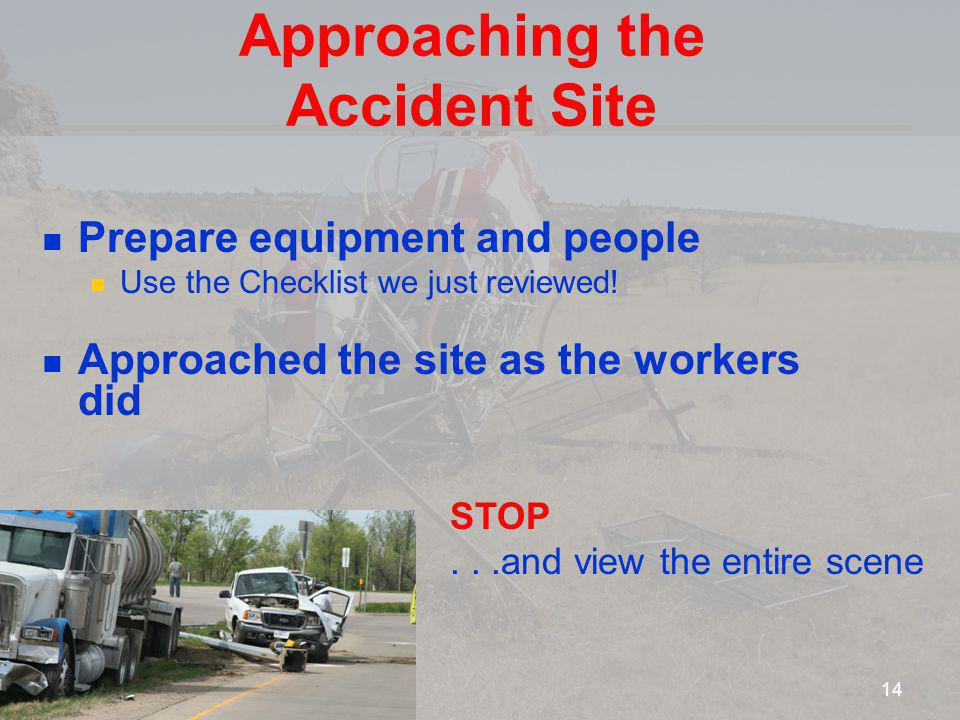 Approaching the Accident Site Prepare equipment and people Use the Checklist we just reviewed! Approached the site as the workers did STOP...and view