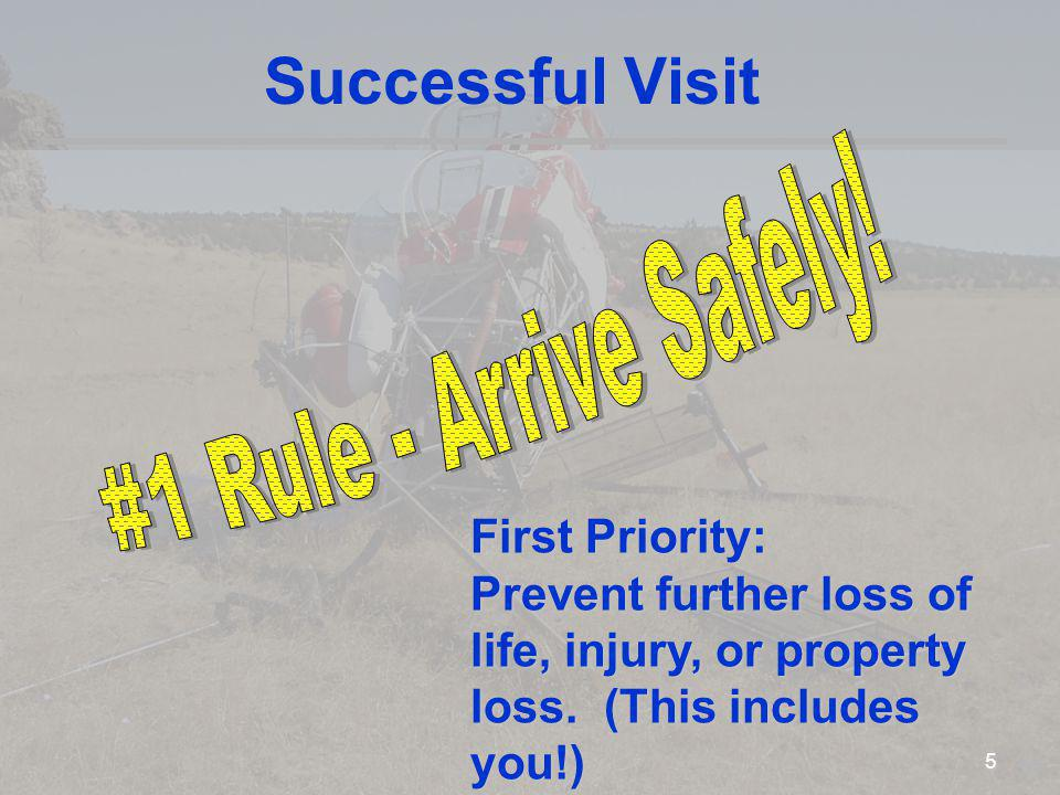 Successful Visit First Priority: Prevent further loss of life, injury, or property loss. (This includes you!) 5