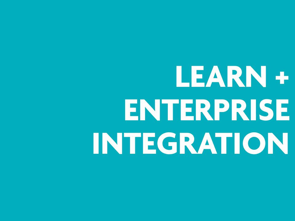 LEARN + ENTERPRISE INTEGRATION