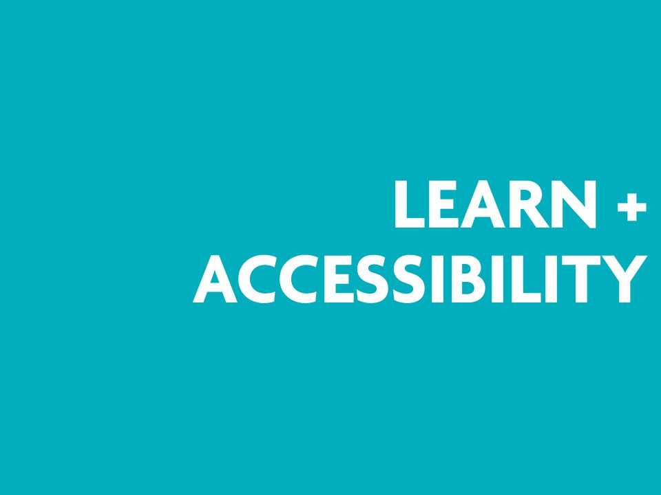 LEARN + ACCESSIBILIT Y