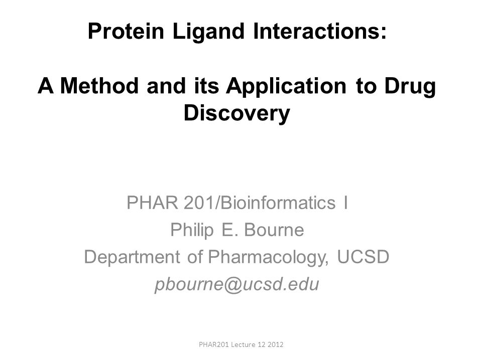 Protein Ligand Interactions: A Method and its Application to Drug Discovery PHAR 201/Bioinformatics I Philip E.