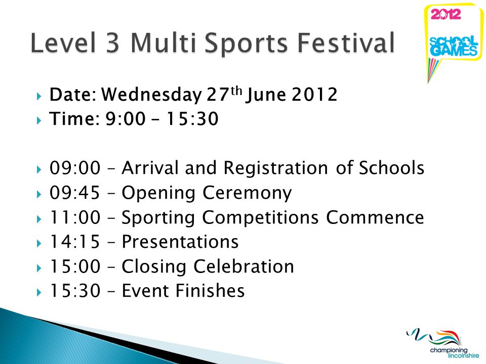 Date: Wednesday 27 th June 2012 Time: 9:00 – 15:30 09:00 – Arrival and Registration of Schools 09:45 – Opening Ceremony 11:00 – Sporting Competitions