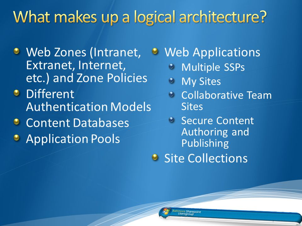 Web Zones (Intranet, Extranet, Internet, etc.) and Zone Policies Different Authentication Models Content Databases Application Pools Web Applications Multiple SSPs My Sites Collaborative Team Sites Secure Content Authoring and Publishing Site Collections 10